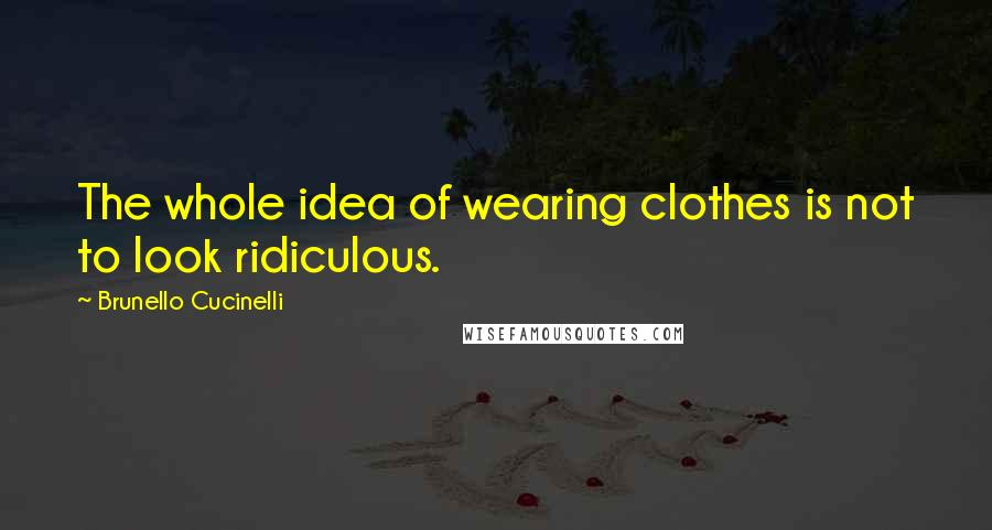 Brunello Cucinelli quotes: The whole idea of wearing clothes is not to look ridiculous.