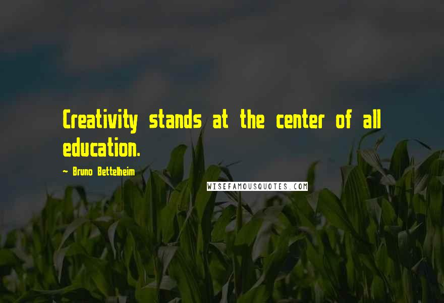 Bruno Bettelheim quotes: Creativity stands at the center of all education.