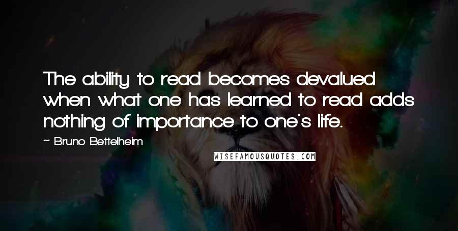 Bruno Bettelheim quotes: The ability to read becomes devalued when what one has learned to read adds nothing of importance to one's life.