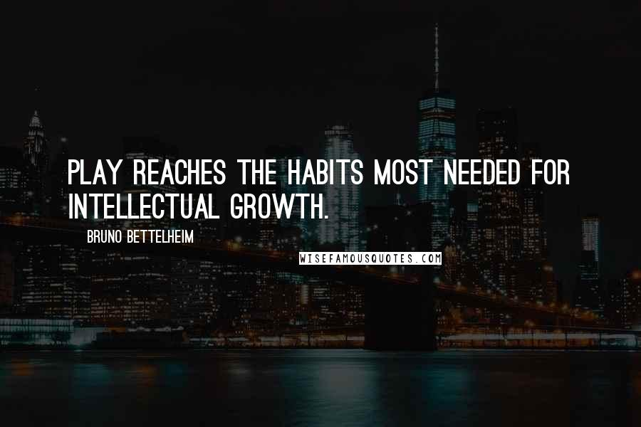 Bruno Bettelheim quotes: Play reaches the habits most needed for intellectual growth.