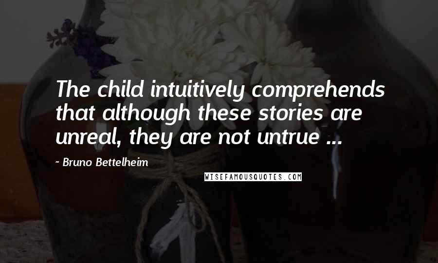 Bruno Bettelheim quotes: The child intuitively comprehends that although these stories are unreal, they are not untrue ...