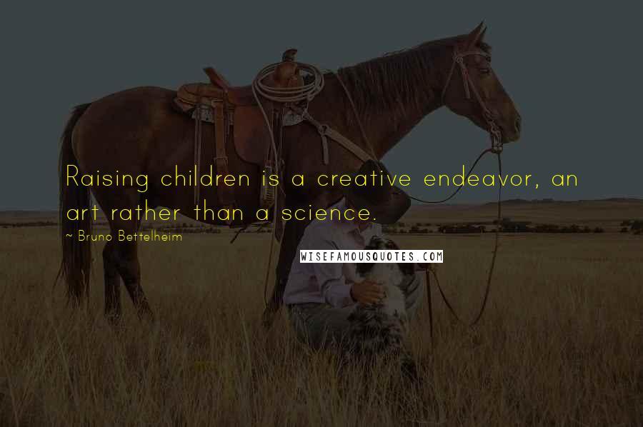 Bruno Bettelheim quotes: Raising children is a creative endeavor, an art rather than a science.