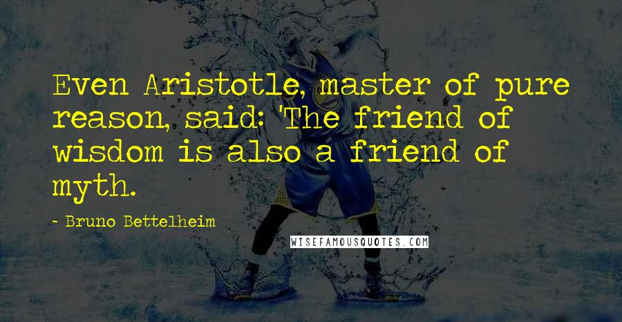 Bruno Bettelheim quotes: Even Aristotle, master of pure reason, said: 'The friend of wisdom is also a friend of myth.