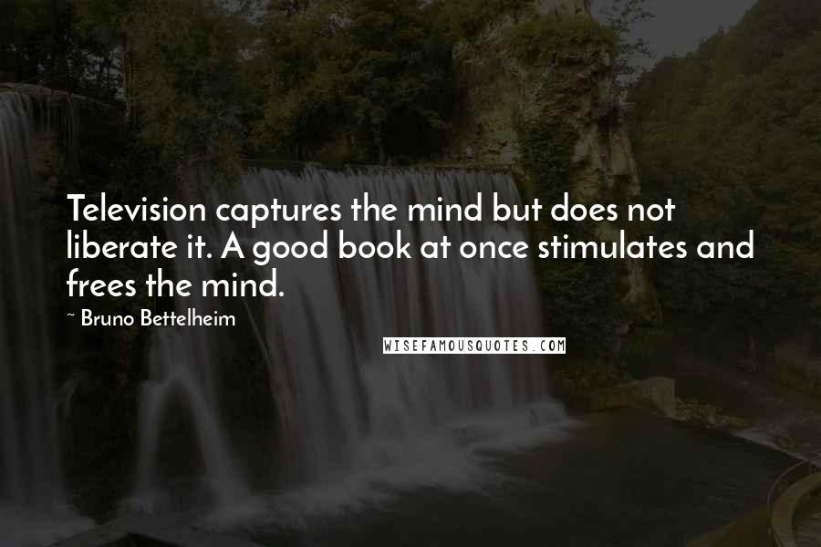 Bruno Bettelheim quotes: Television captures the mind but does not liberate it. A good book at once stimulates and frees the mind.