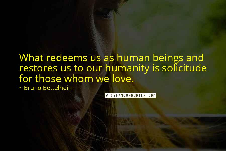Bruno Bettelheim quotes: What redeems us as human beings and restores us to our humanity is solicitude for those whom we love.