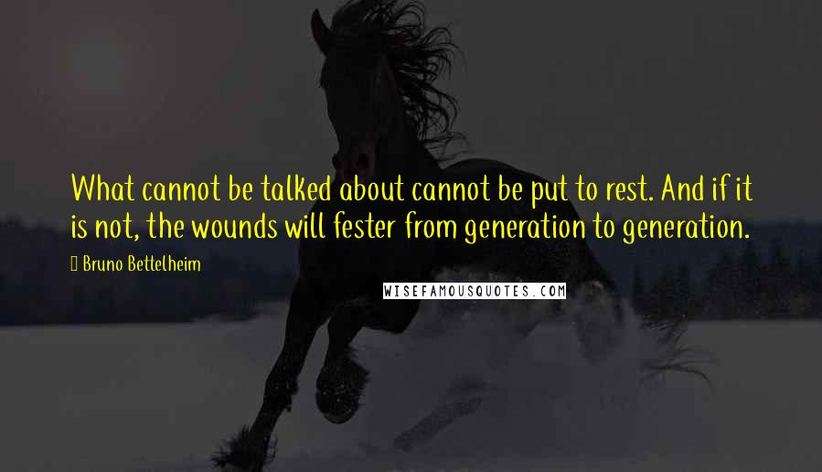 Bruno Bettelheim quotes: What cannot be talked about cannot be put to rest. And if it is not, the wounds will fester from generation to generation.