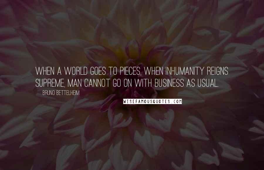 Bruno Bettelheim quotes: When a world goes to pieces, when inhumanity reigns supreme, man cannot go on with business as usual.