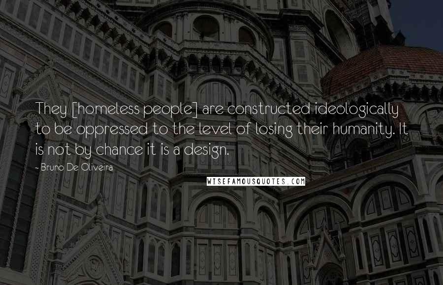 Bruno De Oliveira quotes: They [homeless people] are constructed ideologically to be oppressed to the level of losing their humanity. It is not by chance it is a design.