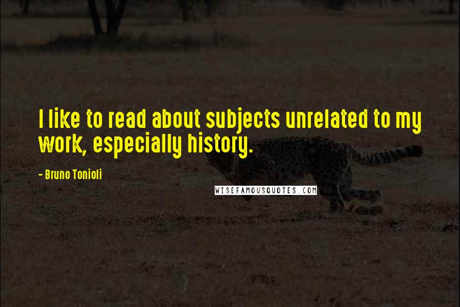 Bruno Tonioli quotes: I like to read about subjects unrelated to my work, especially history.
