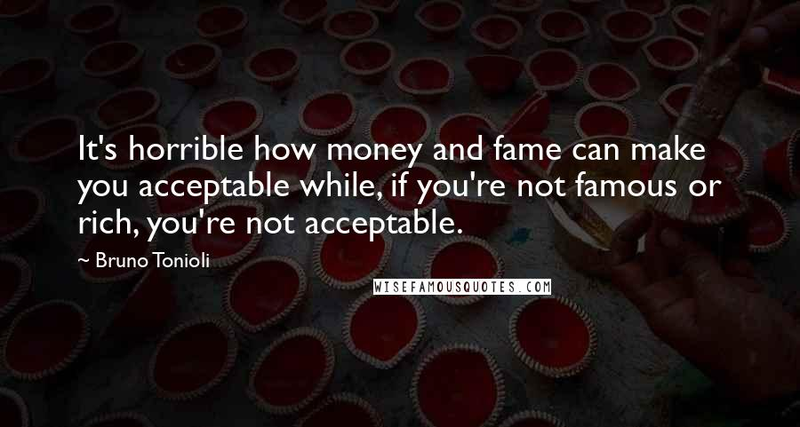 Bruno Tonioli quotes: It's horrible how money and fame can make you acceptable while, if you're not famous or rich, you're not acceptable.