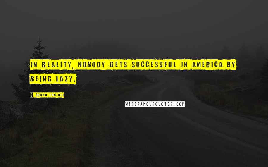 Bruno Tonioli quotes: In reality, nobody gets successful in America by being lazy.
