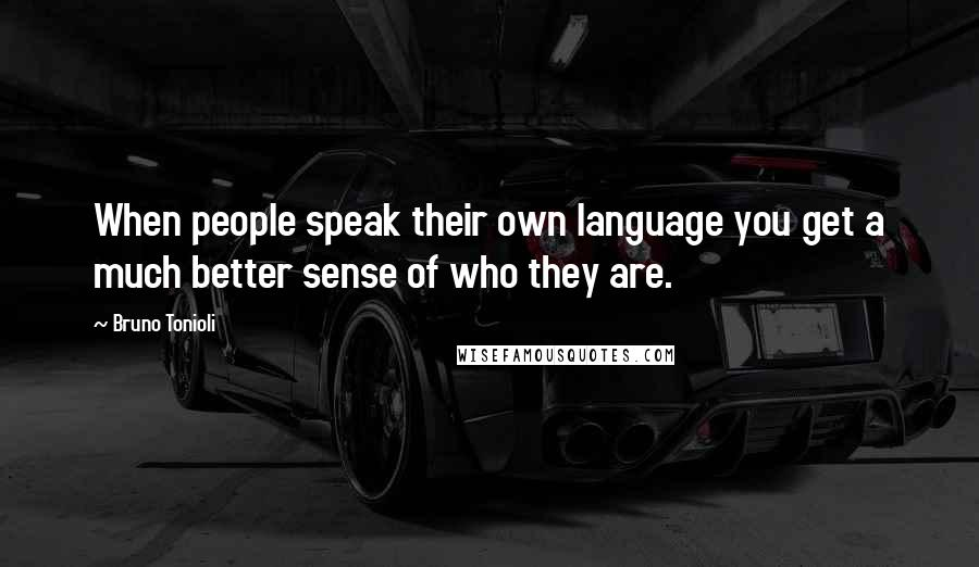 Bruno Tonioli quotes: When people speak their own language you get a much better sense of who they are.