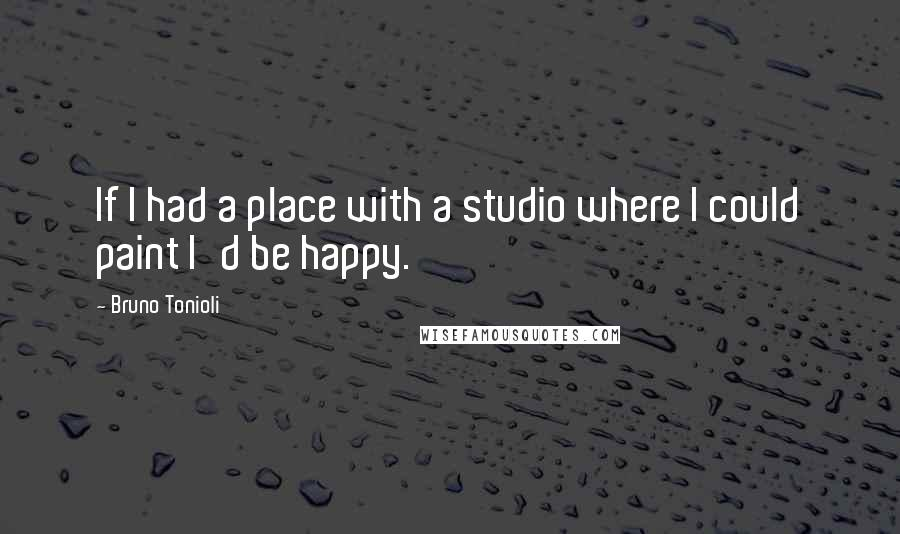 Bruno Tonioli quotes: If I had a place with a studio where I could paint I'd be happy.