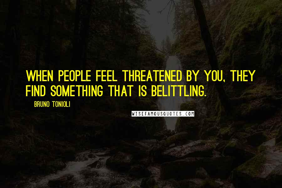 Bruno Tonioli quotes: When people feel threatened by you, they find something that is belittling.