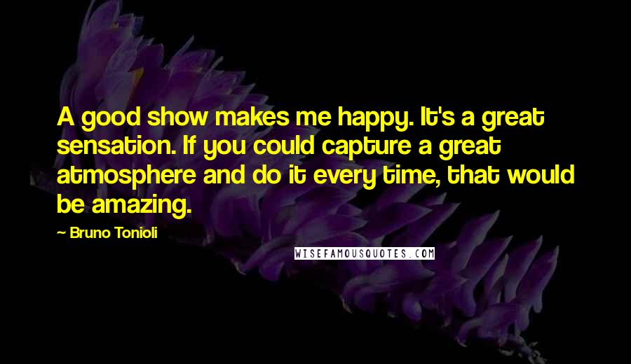 Bruno Tonioli quotes: A good show makes me happy. It's a great sensation. If you could capture a great atmosphere and do it every time, that would be amazing.