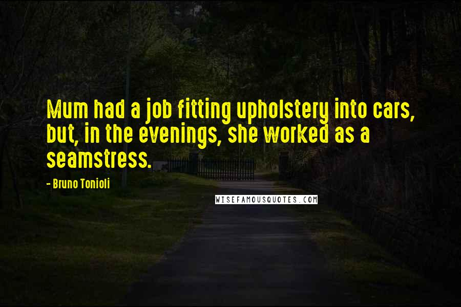 Bruno Tonioli quotes: Mum had a job fitting upholstery into cars, but, in the evenings, she worked as a seamstress.