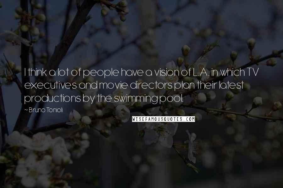 Bruno Tonioli quotes: I think a lot of people have a vision of L.A. in which TV executives and movie directors plan their latest productions by the swimming pool.