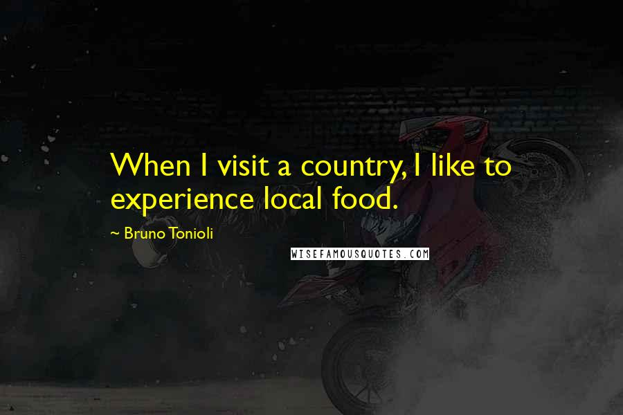 Bruno Tonioli quotes: When I visit a country, I like to experience local food.