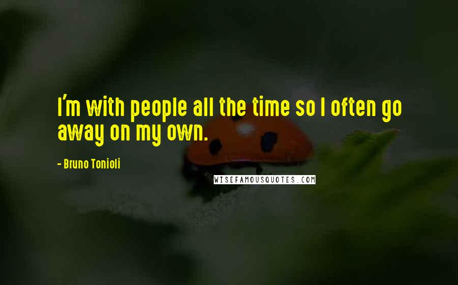 Bruno Tonioli quotes: I'm with people all the time so I often go away on my own.