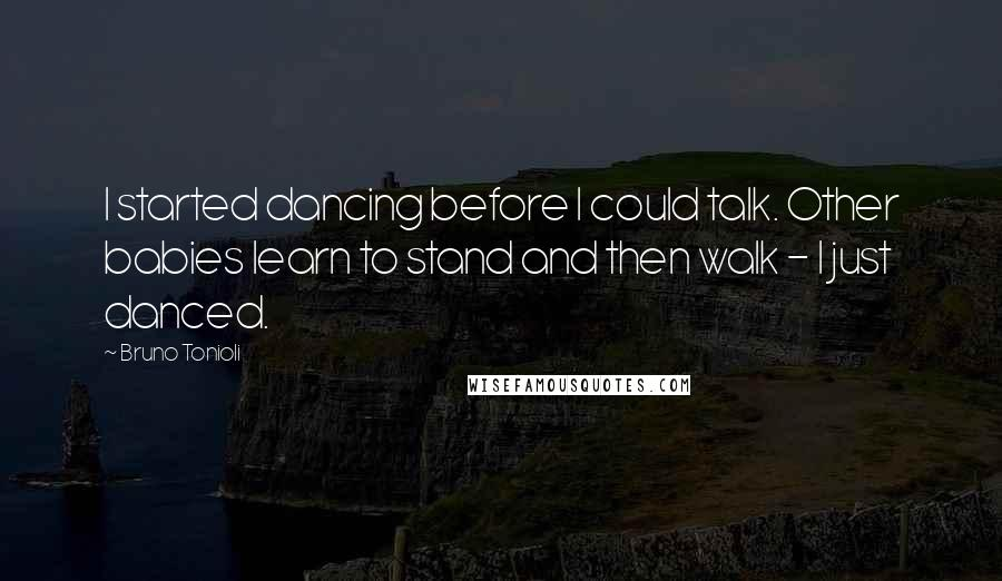 Bruno Tonioli quotes: I started dancing before I could talk. Other babies learn to stand and then walk - I just danced.