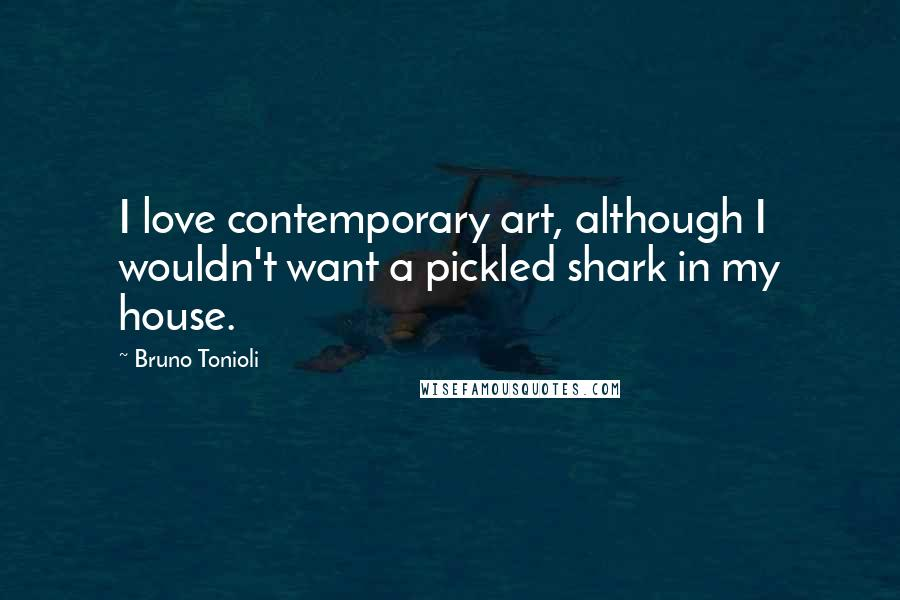 Bruno Tonioli quotes: I love contemporary art, although I wouldn't want a pickled shark in my house.