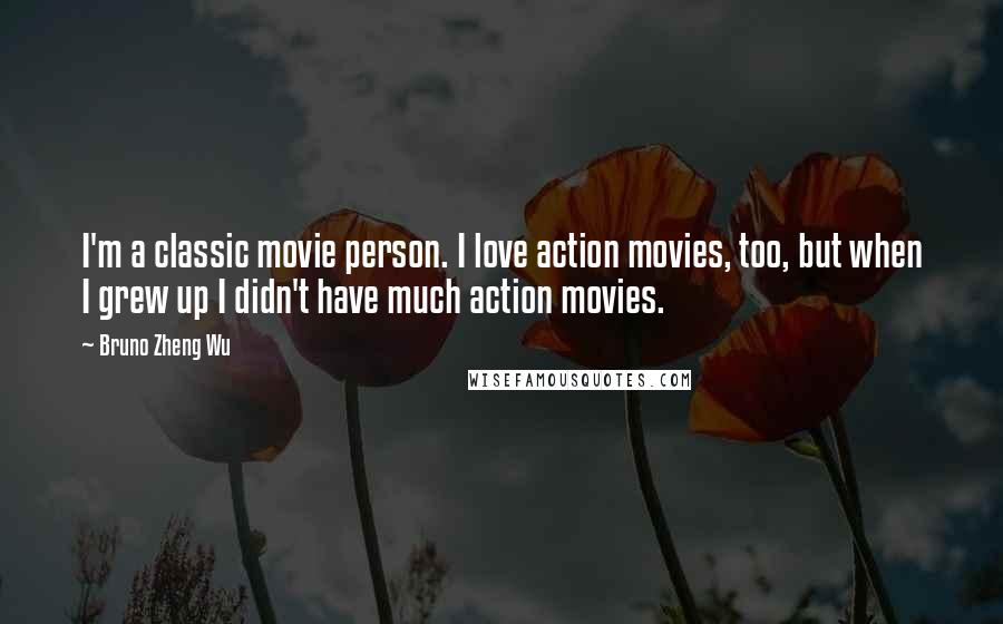 Bruno Zheng Wu quotes: I'm a classic movie person. I love action movies, too, but when I grew up I didn't have much action movies.