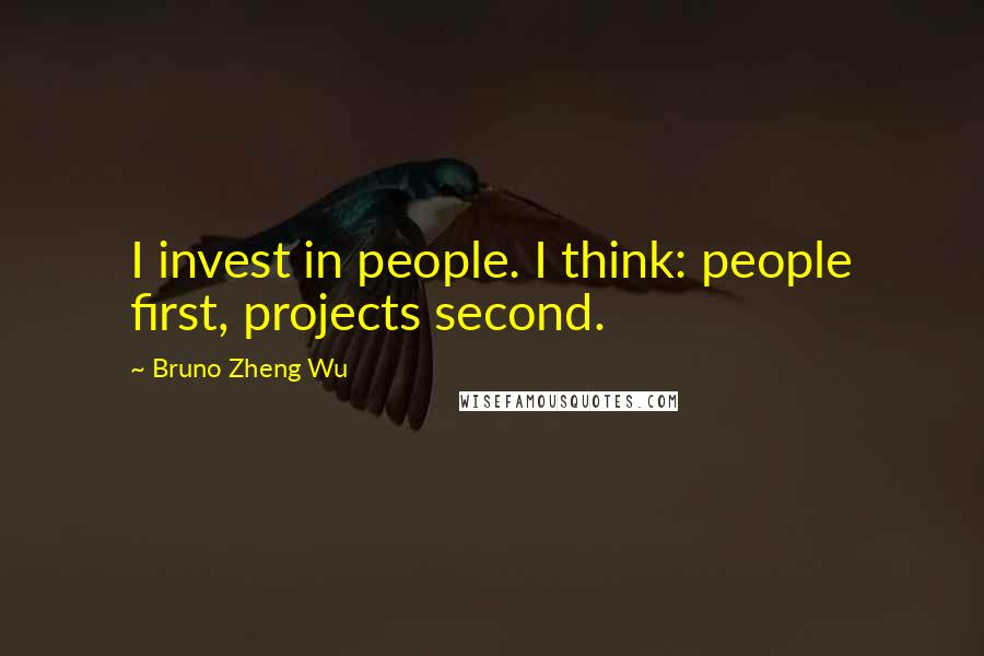 Bruno Zheng Wu quotes: I invest in people. I think: people first, projects second.