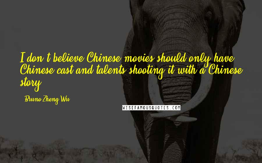 Bruno Zheng Wu quotes: I don't believe Chinese movies should only have Chinese cast and talents shooting it with a Chinese story.