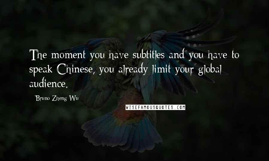 Bruno Zheng Wu quotes: The moment you have subtitles and you have to speak Chinese, you already limit your global audience.