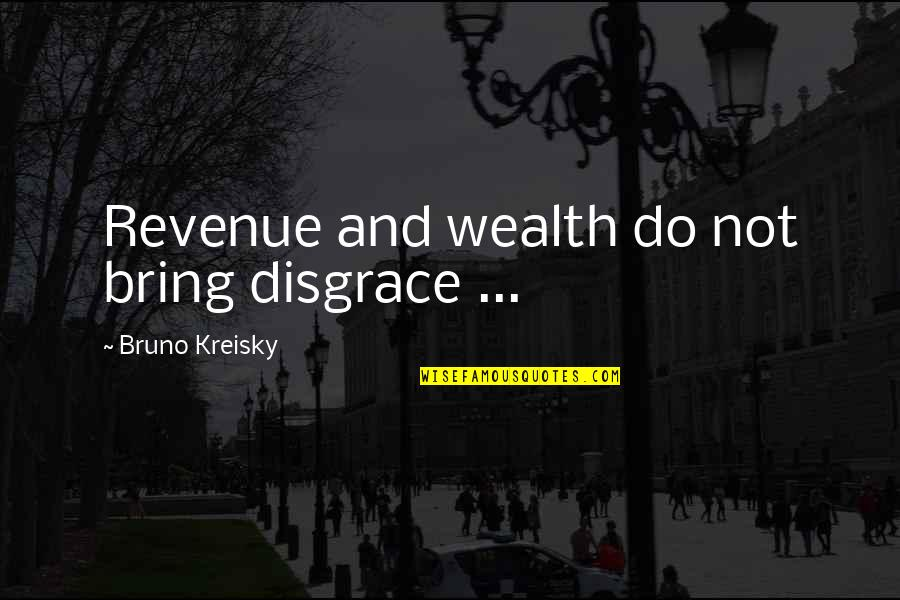 Bruno's Quotes By Bruno Kreisky: Revenue and wealth do not bring disgrace ...