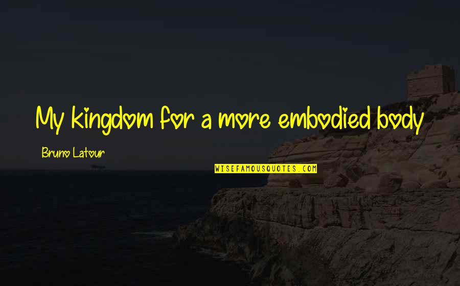 Bruno's Quotes By Bruno Latour: My kingdom for a more embodied body