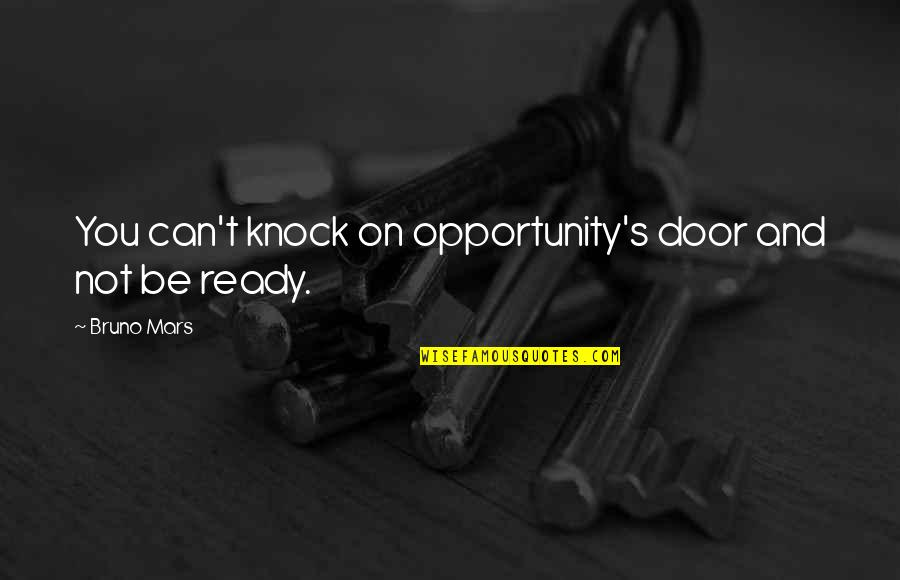 Bruno's Quotes By Bruno Mars: You can't knock on opportunity's door and not