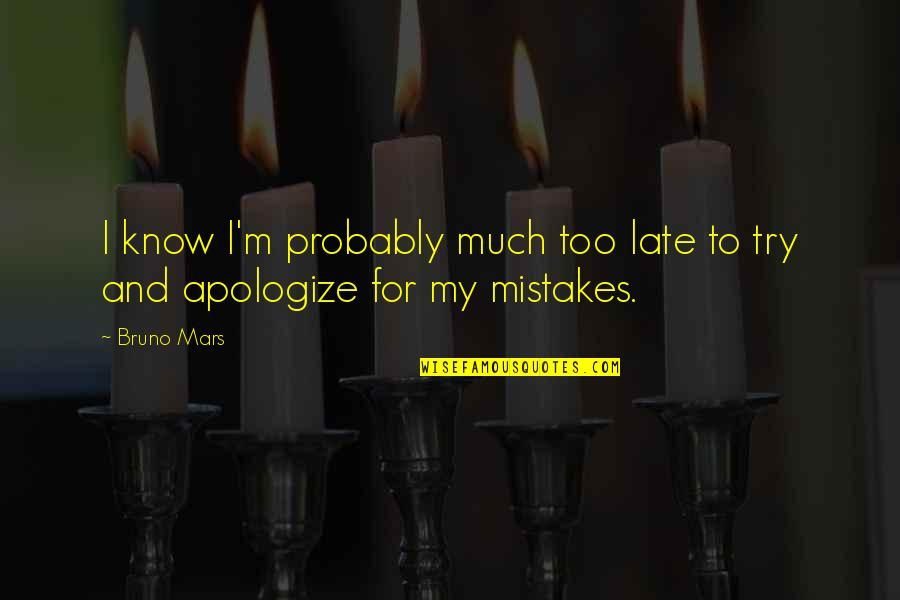 Bruno's Quotes By Bruno Mars: I know I'm probably much too late to