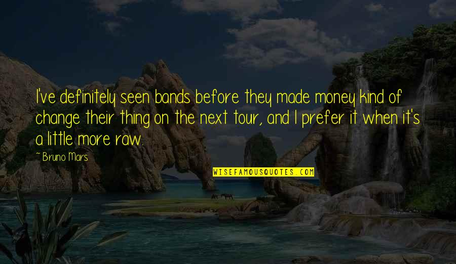 Bruno's Quotes By Bruno Mars: I've definitely seen bands before they made money
