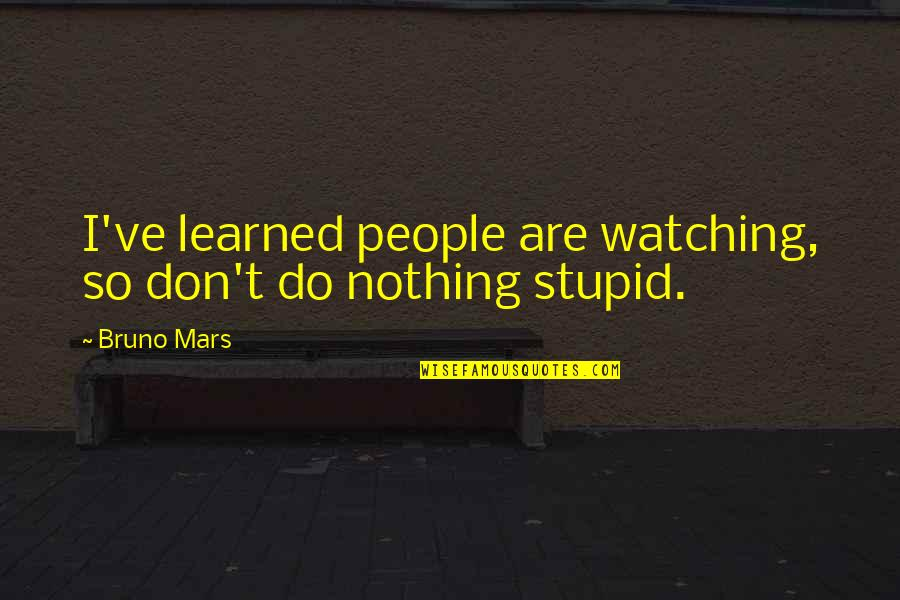 Bruno's Quotes By Bruno Mars: I've learned people are watching, so don't do