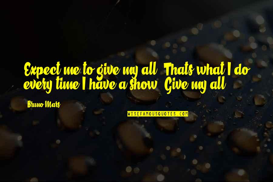 Bruno's Quotes By Bruno Mars: Expect me to give my all. Thats what