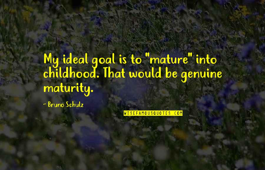 "Bruno's Quotes By Bruno Schulz: My ideal goal is to ""mature"" into childhood."