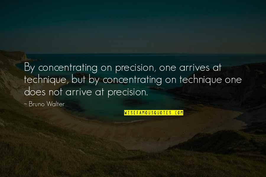 Bruno's Quotes By Bruno Walter: By concentrating on precision, one arrives at technique,