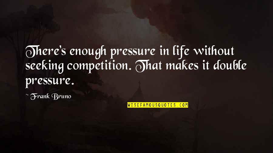 Bruno's Quotes By Frank Bruno: There's enough pressure in life without seeking competition.