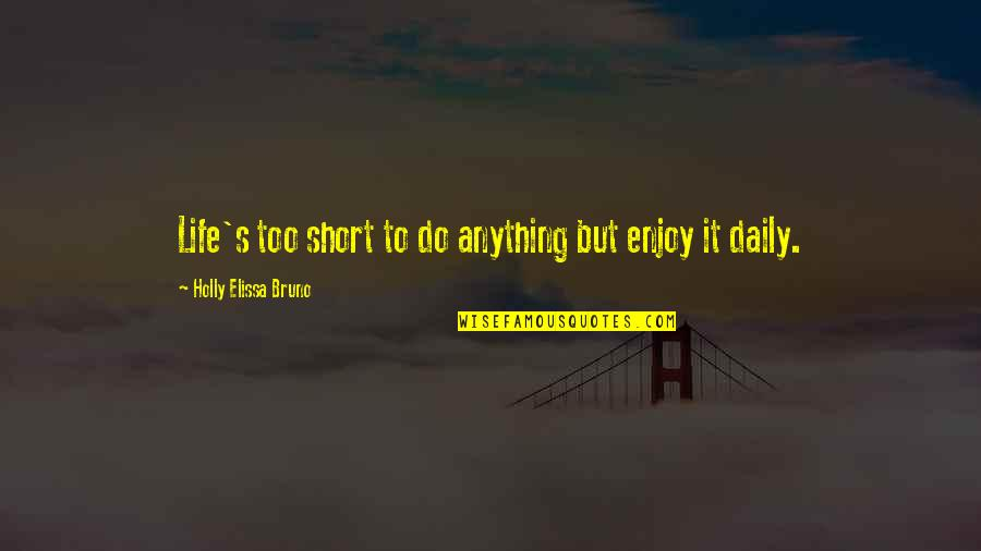 Bruno's Quotes By Holly Elissa Bruno: Life's too short to do anything but enjoy