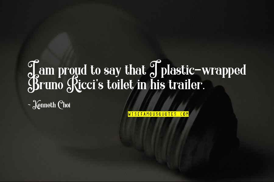 Bruno's Quotes By Kenneth Choi: I am proud to say that I plastic-wrapped