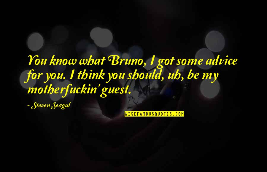 Bruno's Quotes By Steven Seagal: You know what Bruno, I got some advice