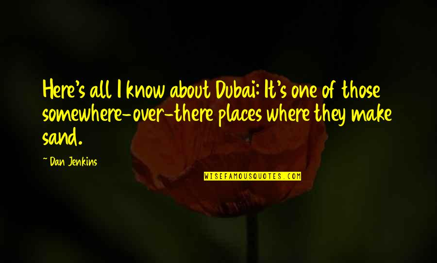 Brush Me Off Quotes By Dan Jenkins: Here's all I know about Dubai: It's one