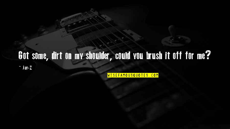 Brush Me Off Quotes By Jay-Z: Got some, dirt on my shoulder, could you