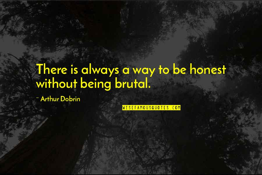 Brutal Honesty Quotes By Arthur Dobrin: There is always a way to be honest