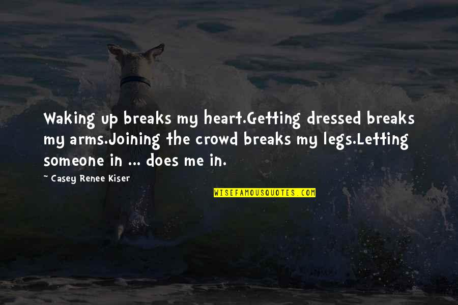 Brutal Honesty Quotes By Casey Renee Kiser: Waking up breaks my heart.Getting dressed breaks my