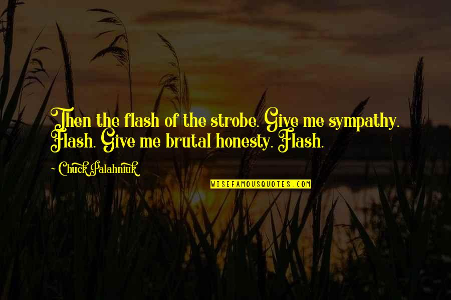 Brutal Honesty Quotes By Chuck Palahniuk: Then the flash of the strobe. Give me