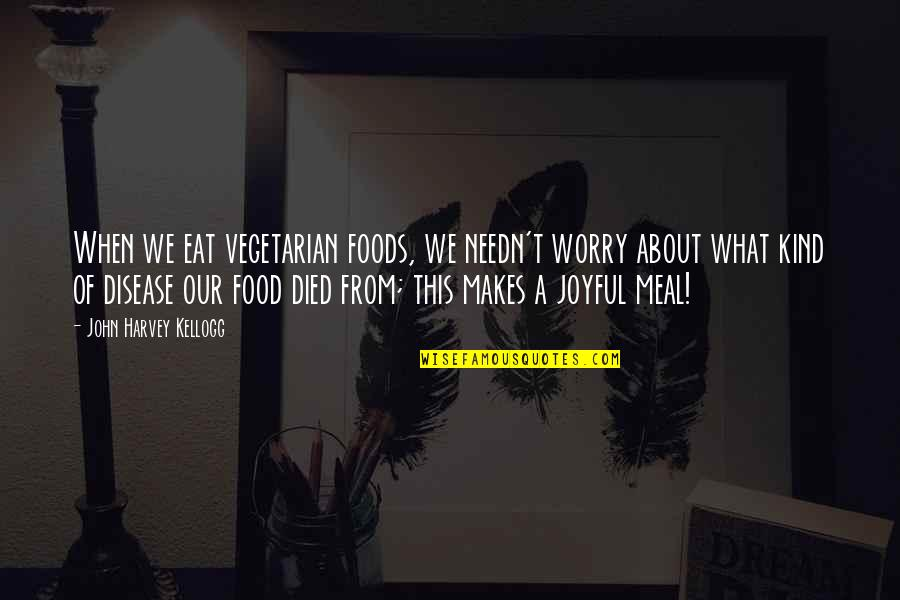 Brutal Honesty Quotes By John Harvey Kellogg: When we eat vegetarian foods, we needn't worry