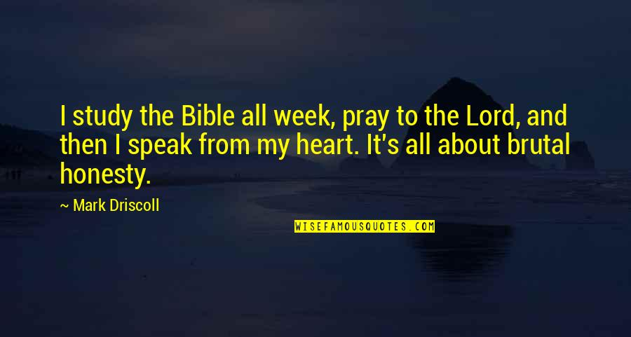 Brutal Honesty Quotes By Mark Driscoll: I study the Bible all week, pray to