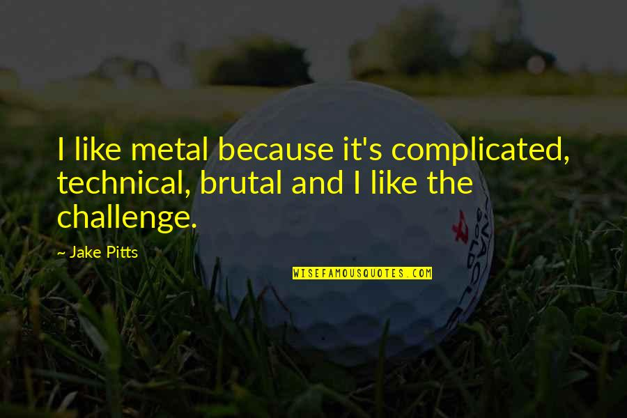 Brutal Metal Quotes By Jake Pitts: I like metal because it's complicated, technical, brutal